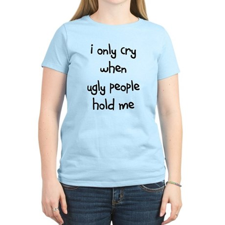 I ONLY CRY WHEN UGLY PEOPLE H Women's Light T-Shir