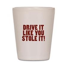 Drive it like you Stole it! Shot Glass