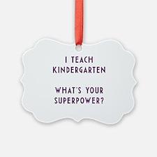 I teach kindergarten what's your  Ornament