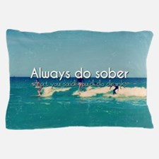 Always Do Sober What You Say You'll Do Pillow Case