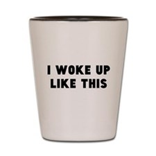 I Woke Up Like This Shot Glass
