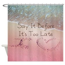 Say It Before Its Too Late Inspirin Shower Curtain