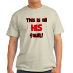 This is HIS fault! Light T-Shirt