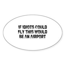 If Idiots Could Fly This Woul Oval Decal