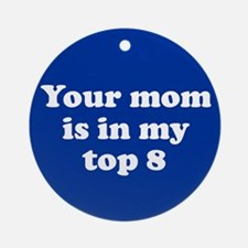 Your Mom is in my Top 8 - Mys Ornament (Round)