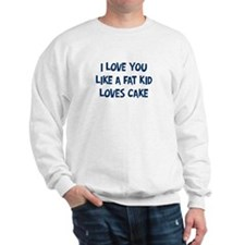 I love you  like a fat kid  l Sweatshirt