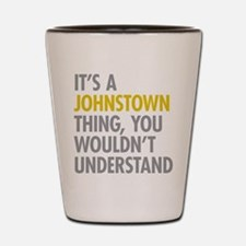 Its A Johnstown Thing Shot Glass