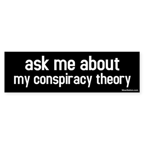 ask me about my conspiracy theory Bumper Sticker