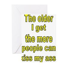 The older I get the more people can kiss my ass! G