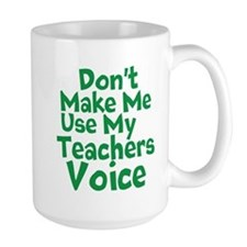 Dont Make Me Use my Teachers Voice Mugs
