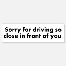 Sorry for driving so close Bumper Bumper Sticker