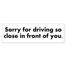 Sorry for driving so close Bumper Sticker