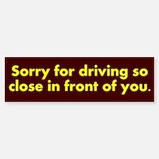 Sorry for driving so close Bumper Bumper Sticker