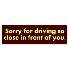 Sorry for driving so close Bumper Sticker