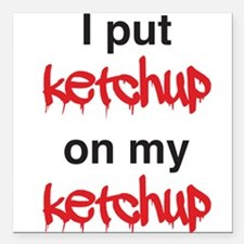 "I put ketchup on my ketchup Square Car Magnet 3"" x"
