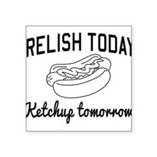Relish today ketchup tomorrow Sticker