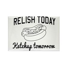 Relish today ketchup tomorrow Magnets
