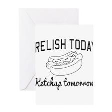 Relish today ketchup tomorrow Greeting Cards
