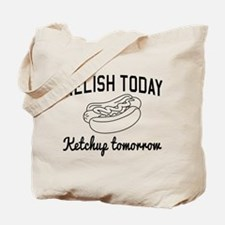 Relish today ketchup tomorrow Tote Bag