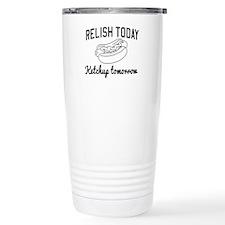 Relish today ketchup tomorrow Travel Mug