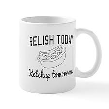 Relish today ketchup tomorrow Mugs