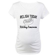 Relish today ketchup tomorrow Shirt