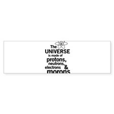 Universe is made of morons Bumper Bumper Sticker