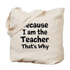 Because I am the Teacher that is why Tote Bag