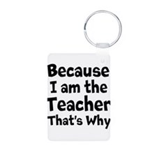 Because I am the Teacher that is why Keychains
