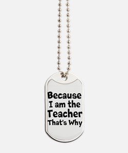 Because I am the Teacher that is why Dog Tags