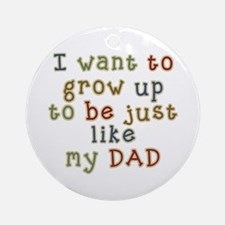 Grow up to be like Dad Ornament (Round)