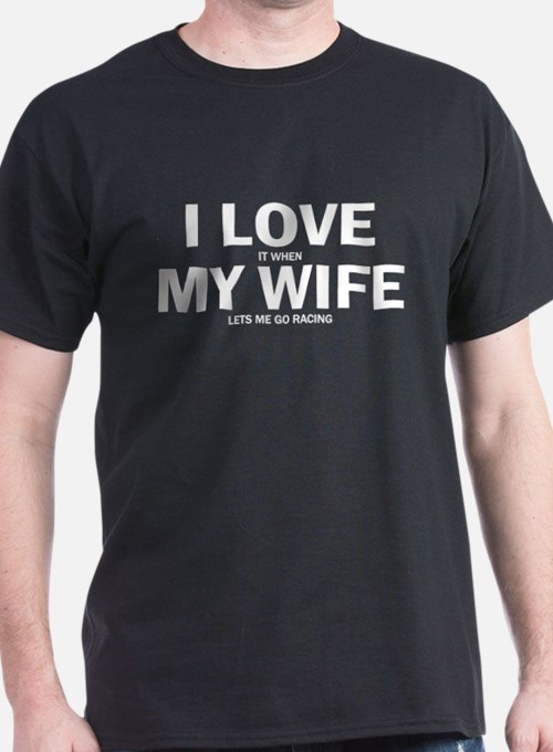 I Love It When My Wife Lets Me Go Racing T-Shirt