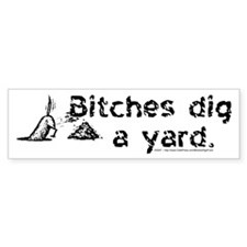 Bitches dig a yard. - Bumper Bumper Sticker