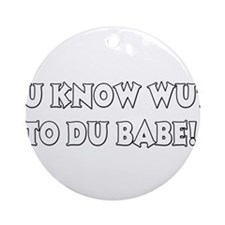 Ju know wut to du babe! Ornament (Round)