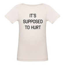 It's supposed to hurt T-Shirt