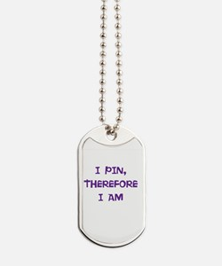 I PIN, THEREFORE I AM Dog Tags