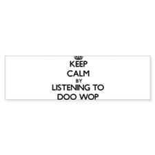 Keep calm by listening to DOO WOP Bumper Bumper Sticker