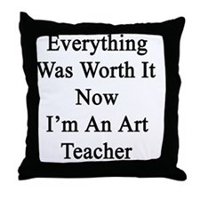 Everything Was Worth It Now I'm An Ar Throw Pillow