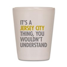 Its A Jersey City Thing Shot Glass