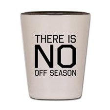 There is no off season Shot Glass