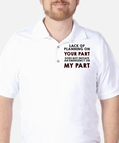 Lack of planning on your part T-Shirt