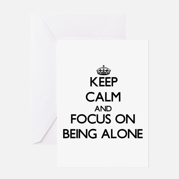 Keep Calm and focus on Being Alone Greeting Cards
