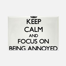 Keep Calm and focus on Being Annoyed Magnets