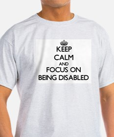 Keep Calm and focus on Being Disabled T-Shirt