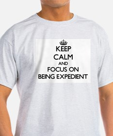 Keep Calm and focus on BEING EXPEDIENT T-Shirt