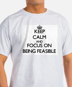 Keep Calm and focus on Being Feasible T-Shirt