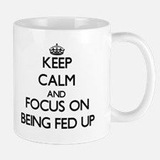 Keep Calm and focus on Being Fed Up Mugs