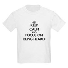 Keep Calm and focus on Being Heard T-Shirt