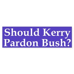 Should Kerry Pardon Bush? bumper sticker