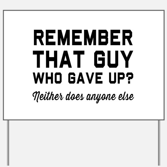 Remember guy who gave up? Yard Sign